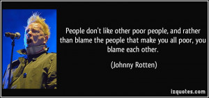 ... blame the people that make you all poor, you blame each other