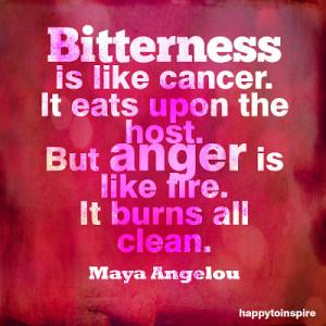 Bitterness is like cancer. It eats upon the host. But anger is like ...