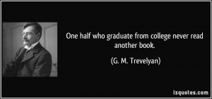 One half who graduate from college never read another book. - G. M ...