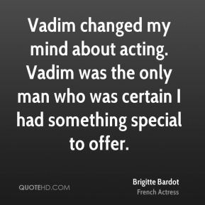Vadim changed my mind about acting. Vadim was the only man who was ...