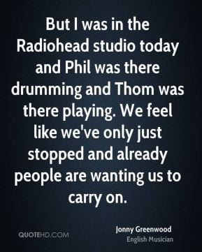 Jonny Greenwood - But I was in the Radiohead studio today and Phil was ...