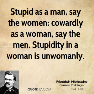 Stupid as a man, say the women: cowardly as a woman, say the men ...