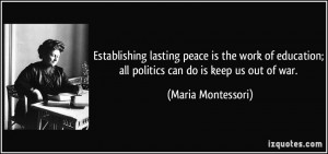 ... ; all politics can do is keep us out of war. - Maria Montessori