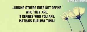 Judging others does not define who they are.It defines who you are ...