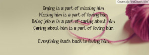 Crying is a part of missing him.Missing him is a part of loving him ...