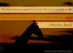 ... the more empowered you'll be to create a life you love. ~Martha Beck