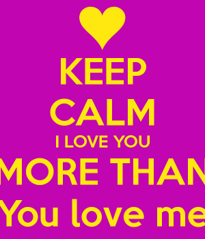 keep-calm-i-love-you-more-than-you-love-me.png