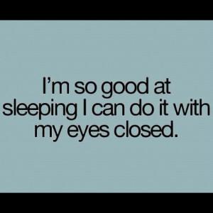 love sleep. My life has a tendency to fall apart when I'm awake ...