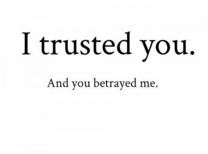 Trusted You. And You Betrayed Me