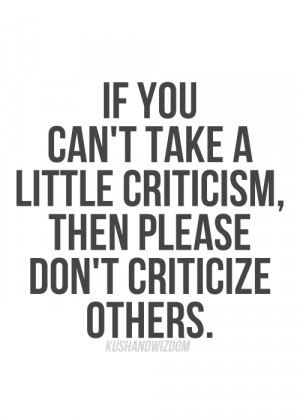 If you can't take a little criticism then please don't criticize ...