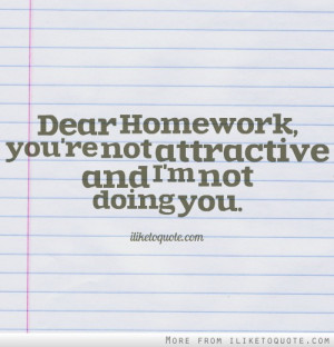 Dear Homework, you're not attractive and I'm not doing you ...