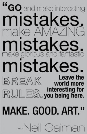 ... mistakes. make amazing mistakes. Make glorious and fantastic mistakes