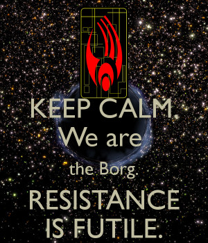 KEEP CALM. We are the Borg. RESISTANCE IS FUTILE.