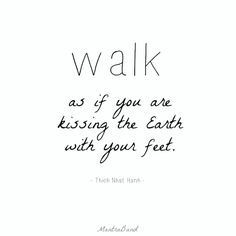 Walk as if you are kissing the Earth with your feet. #positive #quotes ...