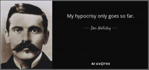 Quotes › Authors › D › Doc Holliday › My hypocrisy only goes ...