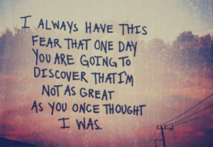 ... You Are Going To Discover That I'm Not As Great As You Once Thought