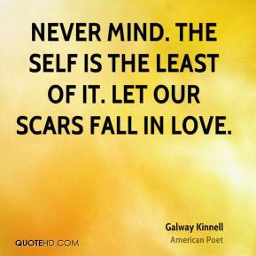Galway Kinnell - Never mind. The self is the least of it. Let our ...