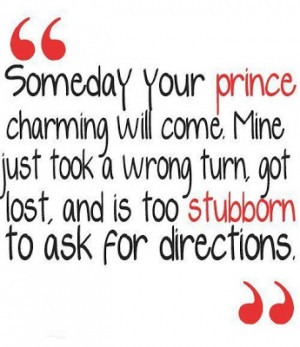 Someday your prince charming will come, Mine just took a wrong turn ...