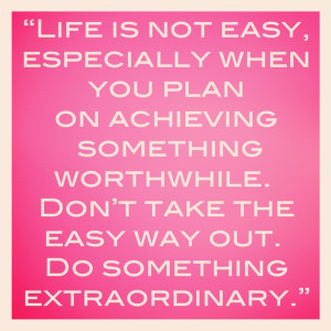 life is not easy especially when you plan on doing something ...