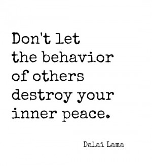 Don't let the behavior of others destroy your inner peace. ~ Dalai ...