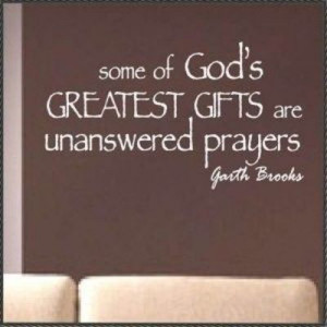 ... to that! I thank God every day for not answering some of my prayers