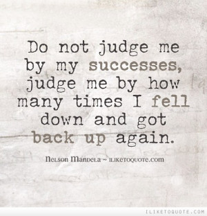 Do not judge me by my successes, judge me by how many times I fell ...