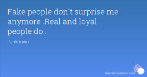 Fake people don't surprise me anymore .Real and loyal people do .
