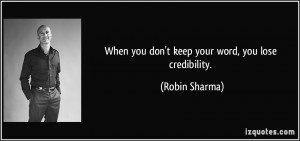 When you don't keep your word, you lose credibility. - Robin Sharma