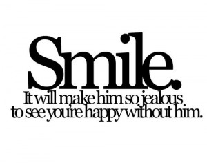 Smile. It will make him so jealous to see you're happy without him