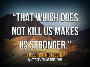 ... That-which-does-not-kill-us-makes-us-stronger-Friedrich-Nietzsche.jpg