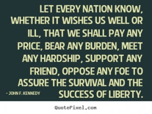 John F. Kennedy Quotes - Let every nation know, whether it wishes us ...