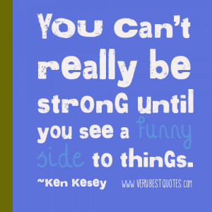 ... you see a funny side to things. ~Ken Kesey Quotes Strength Quotes
