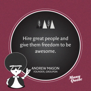 Hire great people and give them freedom to be awesome. – Andrew ...