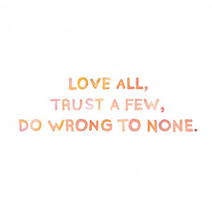 "Love all, trust a few, do wrong to none."" -William Shakespeare"