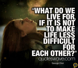 What do we live for, if it is not to make life less difficult for each ...