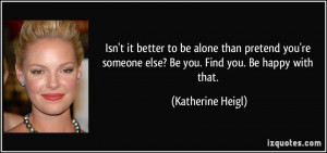 ... someone else? Be you. Find you. Be happy with that. - Katherine Heigl