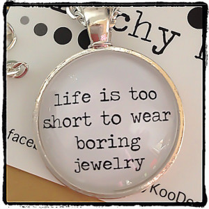 Life Is Too Short To Wear Boring Jewelry / Jewellery Quote silver ...