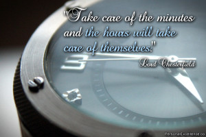 Take care of the minutes and the hours will take care of themselves ...