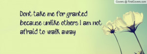 Dont take me for granted because unlike others... I am not afraid to ...