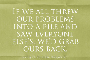 If we all threw our problems into a pile and saw everyone else's, we ...