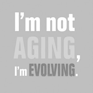 im-not-aging-im-evolving-quote