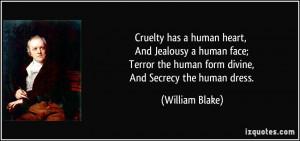 Cruelty has a human heart, And Jealousy a human face; Terror the human ...