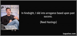 In hindsight, I slid into arrogance based upon past success. - Reed ...