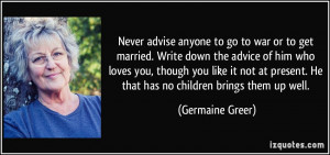 Never advise anyone to go to war or to get married. Write down the ...