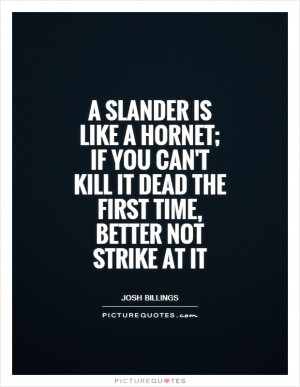 slander is like a hornet; if you can't kill it dead the first time ...