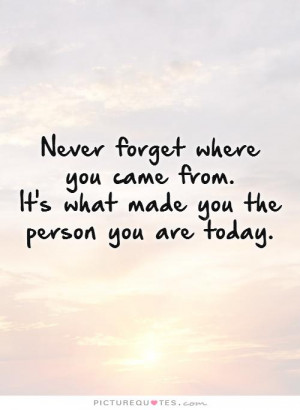 Never forget where you came from. It's what made you the person you ...