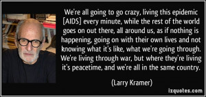 We're all going to go crazy, living this epidemic [AIDS] every minute ...