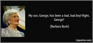 My son, George, has been a bad, bad boy! Right, George? - Barbara Bush