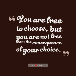 "The consequence of your choice"" Quote"