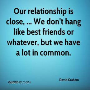 David Graham - Our relationship is close, ... We don't hang like best ...